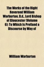 The Works of the Right Reverend William Warburton, D.D., Lord Bishop of Gloucester (Volume 6); To Which Is Prefixed a Discourse by Way of General Pref af William Warburton