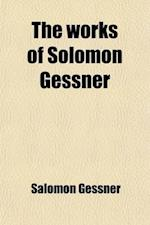 The Works of Solomon Gessner (Volume 2); Translated from the German. with Notes, Critical and Explanatory, to Which Is Prefixed, a Copious Memoir of t af Salomon Gessner