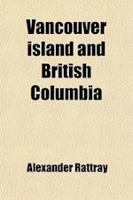 Vancouver Island and British Columbia; Where They Are What They Are and What They May Become. a Sketch of Their History, Topography, Climate, Resource