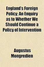 England's Foreign Policy; An Enquiry as to Whether We Should Continue a Policy of Intervention af Augustus Mongredien