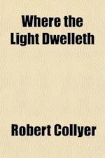 Where the Light Dwelleth; Sermons af Robert Collyer