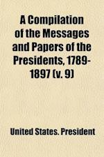 A Compilation of the Messages and Papers of the Presidents, 1789-1897; 1889-1897 Volume 9 af United States President