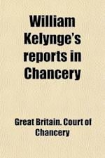 William Kelynge's Reports in Chancery; In the 4th and 5th Years of George II. [1730-1732] af Lord Peter King King, Great Britain Court Of Chancery