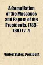 A Compilation of the Messages and Papers of the Presidents, 1789-1897 (Volume 7); 1869-1881 af United States President