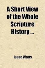 A   Short View of the Whole Scripture History; With a Continuation of the Jewish Affairs from the Old Testament Till the Time of Christ, and an Accoun af Isaac Watts