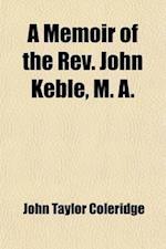 A Memoir of the REV. John Keble, M. A. (Volume 1); Late Vicar of Hursley af John Taylor Coleridge, John Taylor Coleridge