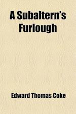 A   Subaltern's Furlough (Volume 2); Descriptive of Scenes in Various Parts of the United States, Upper and Lower Canada, New-Brunswick, and Nova Scot af Edward Thomas Coke