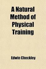 A Natural Method of Physical Training; Making Muscle and Reducing Flesh Without Dieting or Apparatus af Edwin Checkley