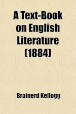 A   Text-Book on English Literature; With Copious Extracts from the Leading Authors, English and American, with Full Instructions as to the Method in af Brainerd Kellogg