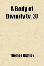 A   Body of Divinity (Volume 3); Wherein the Doctrines of the Christian Religion Are Explained and Defended, Being the Substance of Several Lectures o