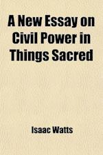 A   New Essay on Civil Power in Things Sacred; Or an Enquiry After an Establish'd Religion Consistent with the Just Liberties of Mankind [&C. by I. Wa af Isaac Watts