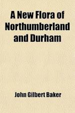 A New Flora of Northumberland and Durham; With Sketches of Its Climate and Physical Geography, with a Map af John Gilbert Baker