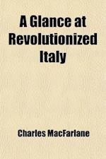 A   Glance at Revolutionized Italy; A Visit to Messina, and a Tour Through the Kingdom of Naples, the Abruzzi, the Marches of Ancona, Rome, the States af Charles MacFarlane