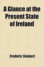 A   Glance at the Present State of Ireland; With Reflections on the Absolute Necessity of a Complete and Effective Emancipation and a Summary of the C af Frederic Shoberl, Anonymous