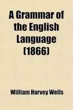 A Grammar of the English Language; For the Use of Schools af William Harvey Wells