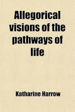 Allegorical Visions of the Pathways of Life; Of the Heights and Depths; Of the Hearts of Men; Of the Soul of the Infinite af Katharine Harrow