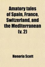 Amatory Tales of Spain, France, Switzerland, and the Mediterranean (Volume 2); Containing the Fair Andalusian Rosolia of Palermo and the Maltese Portr af Honoria Scott