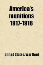 America's Munitions 1917-1918; Report of Benedict Crowell, the Assistant Secretary of War, Director of Munitions