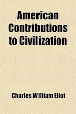American Contributions to Civilization; And Other Essays and Addresses af Charles William Eliot