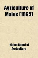 Agriculture of Maine Volume 10, PT. 1865; Annual Report of the Secretary of the Maine Board of Agriculture af Maine Board Of Agriculture
