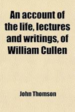 An Account of the Life, Lectures and Writings of William Cullen (Volume 1) af John Thomson