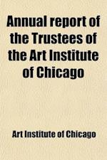 Annual Report of the Trustees of the Art Institute of Chicago Volume 16-22 af Art Institute of Chicago, Art Institute of Chicago
