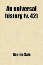 An Universal History (Volume 42); From the Earliest Accounts to the Present Time af George Sale