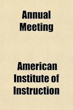 Annual Meeting; Proceedings, Constitution, List of Active Members, and Addresses af American Institute Of Instruction