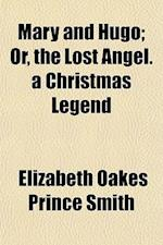 Mary and Hugo; Or, the Lost Angel. a Christmas Legend af Elizabeth Oakes Prince Smith