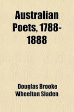 Australian Poets, 1788-1888; Being a Selection of Poems Upon All Subjects, Written in Australia and New Zealand During the First Century of the Britis af Douglas Brooke Wheelton Sladen