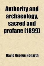 Authority and Archaeology, Sacred and Profane; Essays on the Relation of Monuments to Biblical and Classical Literature af Samuel Rolles Driver, David George Hogarth