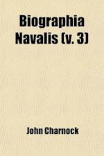 Biographia Navalis (Volume 3); Or, Impartial Memoirs of the Lives and Characters of Officers of the Navy of Great Britain, from the Year 1660 to the P af John Charnock