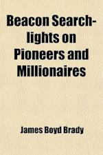 Beacon Search-Lights on Pioneers and Millionaires af James Boyd Brady