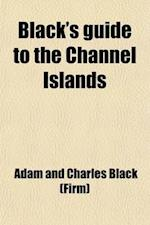 Black's Guide to the Channel Islands af Adam And Charles Black, Adam and Charles Black (Firm)