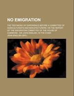 No Emigration; The Testimony of Experience Before a Committee of Agriculturists and Manufacturers, on the Report of the Emigration Committee of the Ho af John English