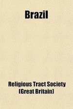 Brazil; Its History, People, Natural Productions, Etc af Religious Tract Society, Religious Tract Society of Great Britain