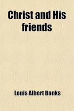 Christ and His Friends; A Series of Revival Sermons af Louis Albert Banks