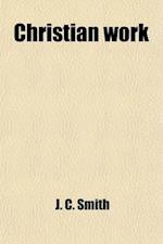 Christian Work. Being Recollections of Several Years of Labour and Prayer af John C. Smith, J. C. Smith