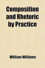 Composition and Rhetoric by Practice; With Exercises, Adapted for Use in High Schools and Colleges af William Williams