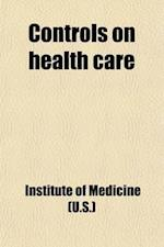 Controls on Health Care; Papers of the Conference on Regulation in the Health Industry, January 7-9, 1974 Volume 1974