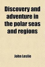 Discovery and Adventure in the Polar Seas and Regions af Hugh Murray, John Leslie