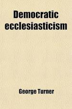Democratic Ecclesiasticism; An Inquiry Into the Principles of Church Government Advocated in 'a Manual of Congregational Principles, by G. Payne' [&C. af George Turner