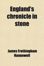 England's Chronicle in Stone; Derived from Personal Observation of Cathedrals, Churches, Abbeys, Monasteries, Castles and Palaces Made During Journeys af James Frothingham Hunnewell
