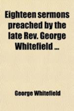 Eighteen Sermons Preached by the Late REV. George Whitefield af George Whitefield