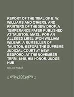 Report of the Trial of B. W. Williams and Others, Editors and Printers of the Dew Drop, a Temperance Paper Published at Taunton, Mass., for an Alleged af William Wilbar