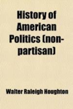 History of American Politics (Nonpartisan); Embracing a History of the Federal Government and of Political Parties in the Colonies and United States f af Walter Raleigh Houghton