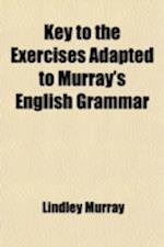 Key to the Exercises Adapted to Murray's English Grammar; Calculated to Enable Private Learners to Become Their Own Instructers in Grammar and Composi af Lindley Murray