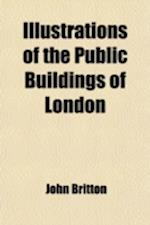 Illustrations of the Public Buildings of London; With Historical and Descriptive Accounts of Each Ediface Volume 2 af John Britton