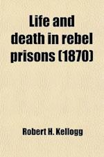 Life and Death in Rebel Prisons; Giving a Complete History of the Inhuman and Barbarous Treatment of Our Brave Soldiers by Rebel Authorities, [Inflict af Robert H. Kellogg