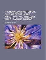 The Moral Instructor, Or, Culture of the Heart, Affections, and Intellect, While Learning to Read af Thomas H. Palmer